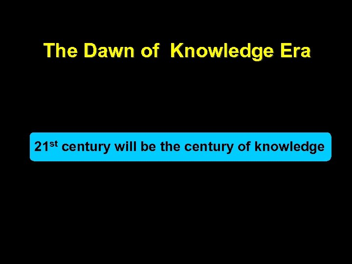 The Dawn of Knowledge Era 21 st century will be the century of knowledge