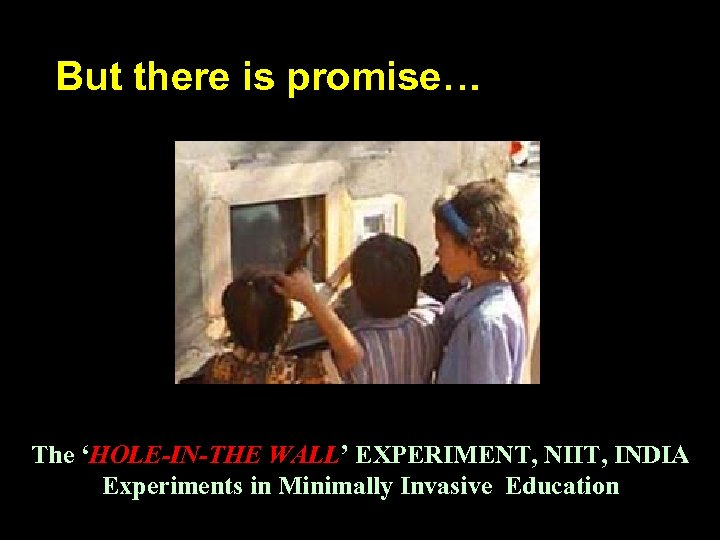 But there is promise… The 'HOLE-IN-THE WALL' EXPERIMENT, NIIT, INDIA Experiments in Minimally Invasive