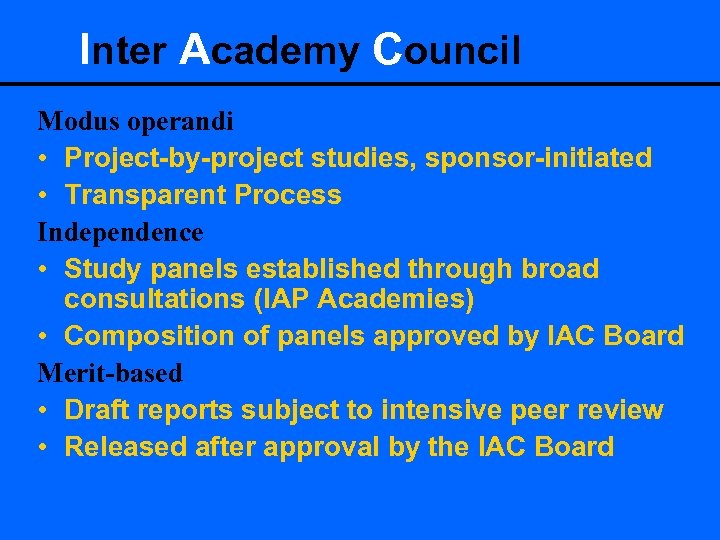 Inter Academy Council Modus operandi • Project-by-project studies, sponsor-initiated • Transparent Process Independence •