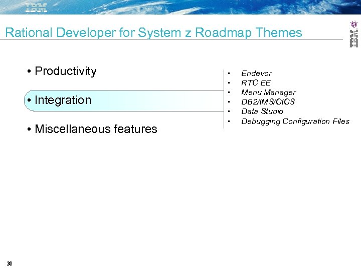 Rational Developer for System z Roadmap Themes • Productivity • Integration • Miscellaneous features