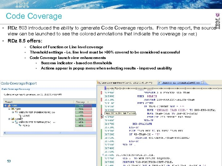 Code Coverage RDz 803 introduced the ability to generate Code Coverage reports. From the