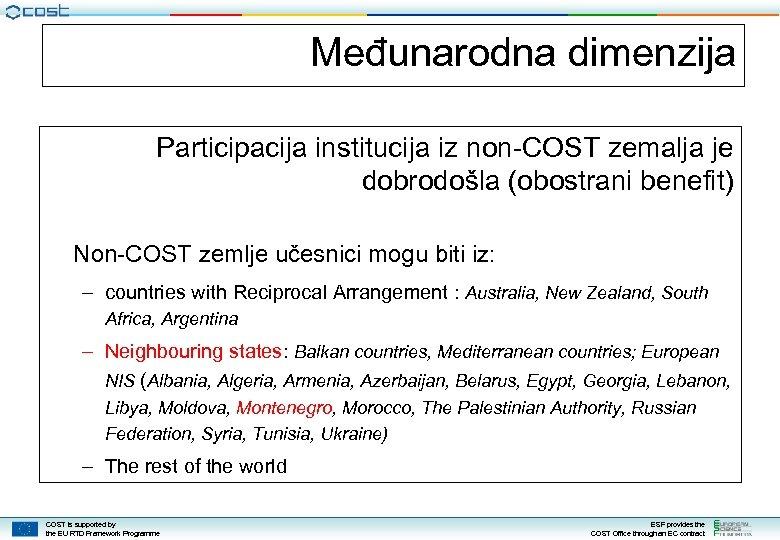 Međunarodna dimenzija Participacija institucija iz non-COST zemalja je dobrodošla (obostrani benefit) Non-COST zemlje učesnici