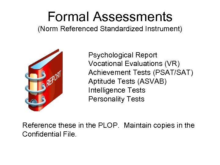 Formal Assessments (Norm Referenced Standardized Instrument) Psychological Report Vocational Evaluations (VR) Achievement Tests (PSAT/SAT)