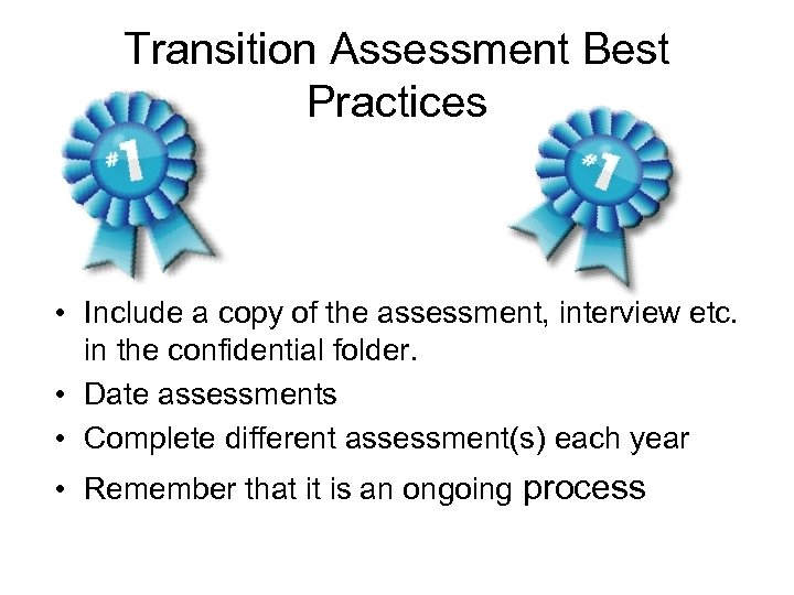 Transition Assessment Best Practices • Include a copy of the assessment, interview etc. in