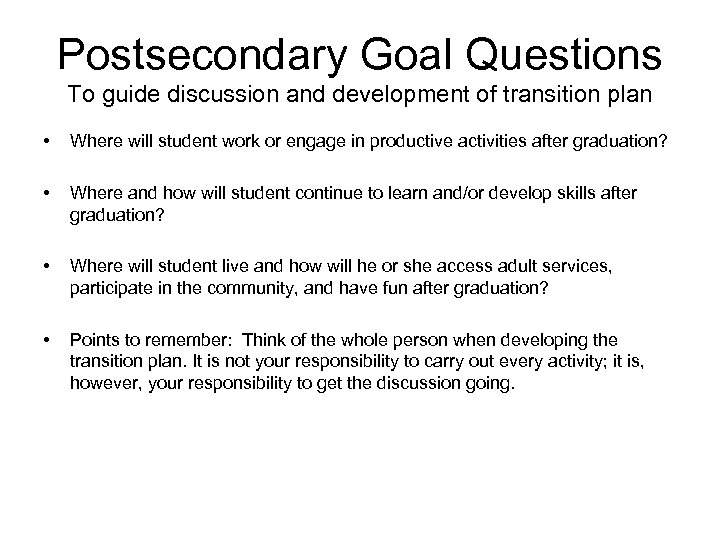 Postsecondary Goal Questions To guide discussion and development of transition plan • Where will