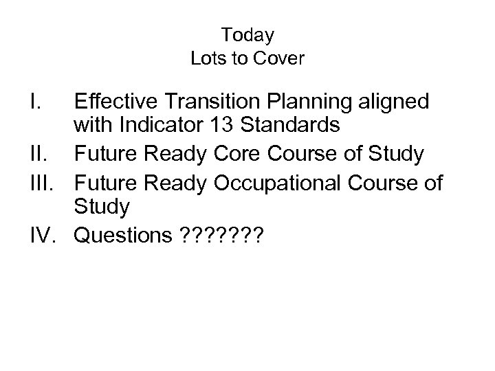 Today Lots to Cover I. Effective Transition Planning aligned with Indicator 13 Standards II.
