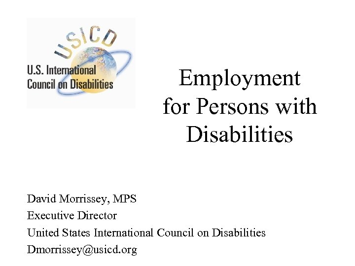 Employment for Persons with Disabilities David Morrissey, MPS Executive Director United States International Council