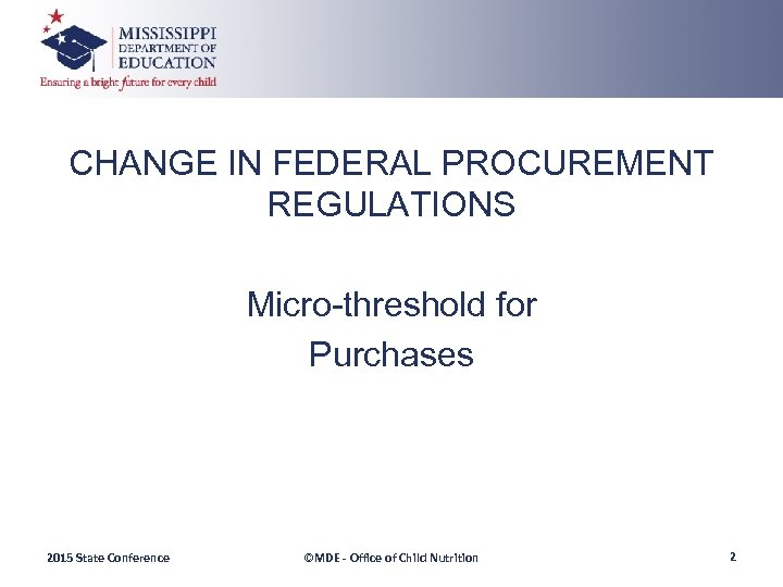 CHANGE IN FEDERAL PROCUREMENT REGULATIONS Micro-threshold for Purchases 2015 State Conference ©MDE - Office