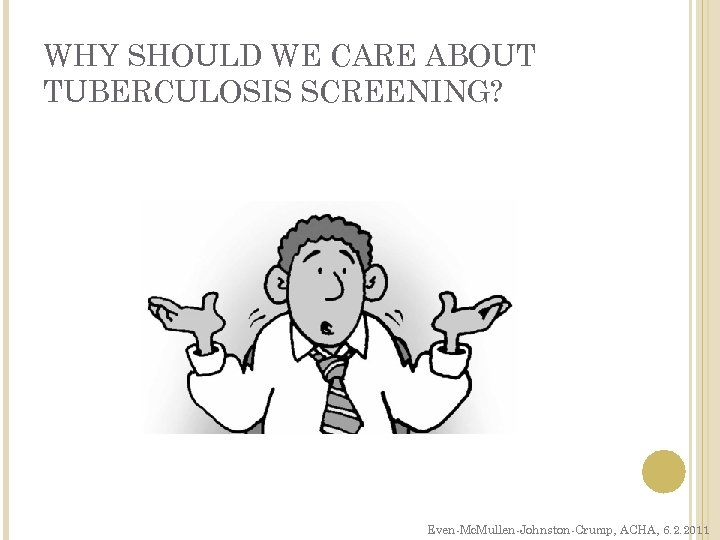WHY SHOULD WE CARE ABOUT TUBERCULOSIS SCREENING? Even-Mc. Mullen-Johnston-Crump, ACHA, 6. 2. 2011