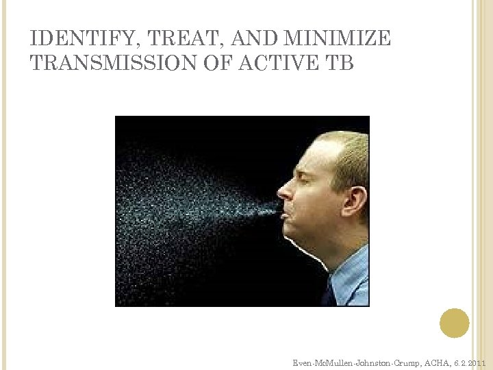 IDENTIFY, TREAT, AND MINIMIZE TRANSMISSION OF ACTIVE TB Even-Mc. Mullen-Johnston-Crump, ACHA, 6. 2. 2011