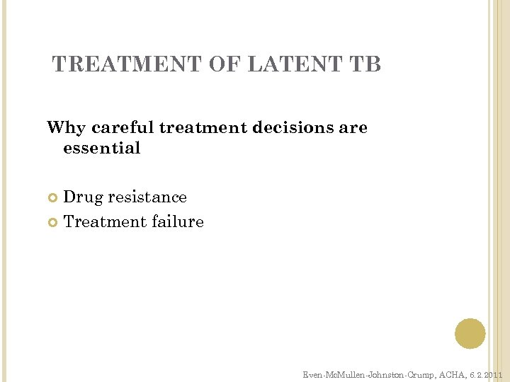 TREATMENT OF LATENT TB Why careful treatment decisions are essential Drug resistance Treatment failure