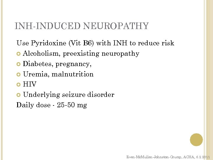 INH-INDUCED NEUROPATHY Use Pyridoxine (Vit B 6) with INH to reduce risk Alcoholism, preexisting