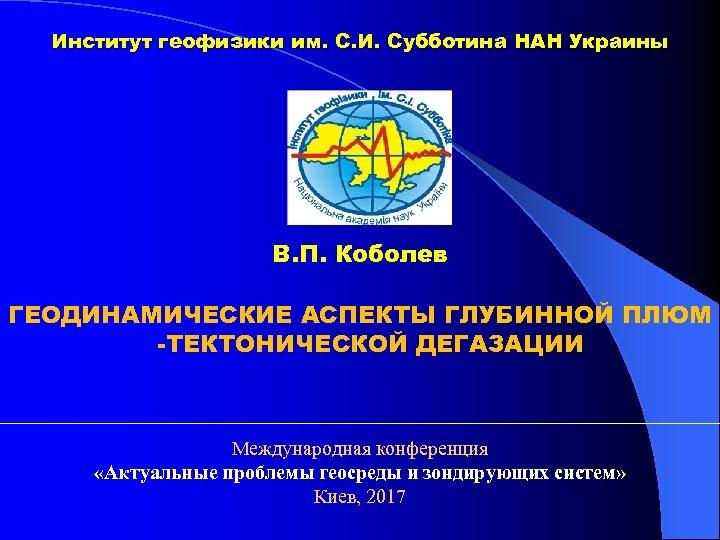 Институт геофизики им. С. И. Субботина НАН Украины В. П. Коболев ГЕОДИНАМИЧЕСКИЕ АСПЕКТЫ ГЛУБИННОЙ