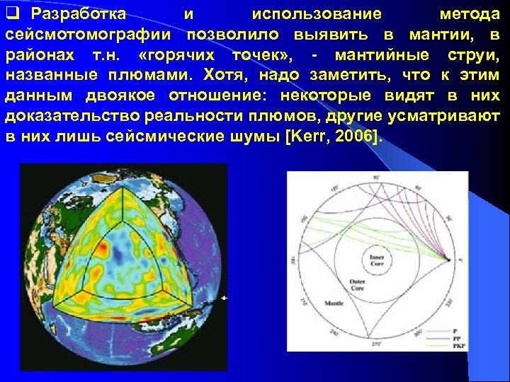 q Разработка и использование метода сейсмотомографии позволило выявить в мантии, в районах т. н.
