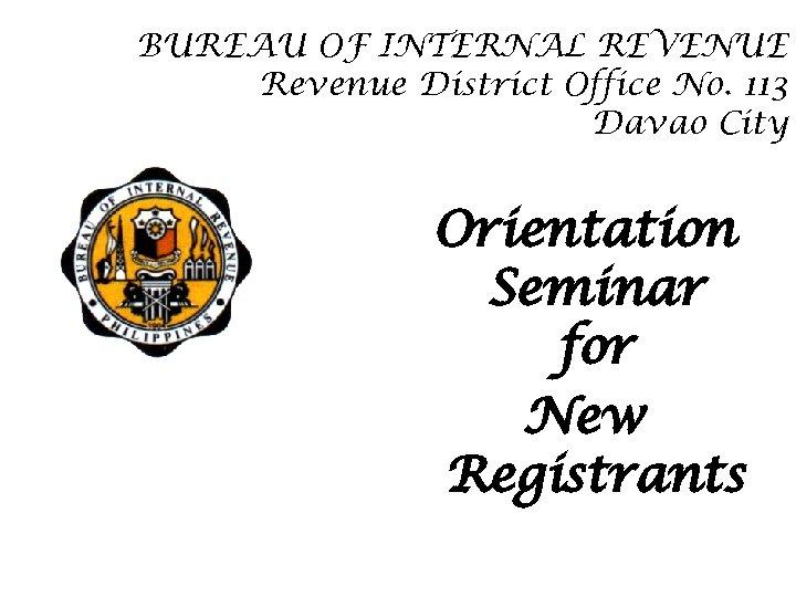 BUREAU OF INTERNAL REVENUE Revenue District Office No. 113 Davao City Orientation Seminar for