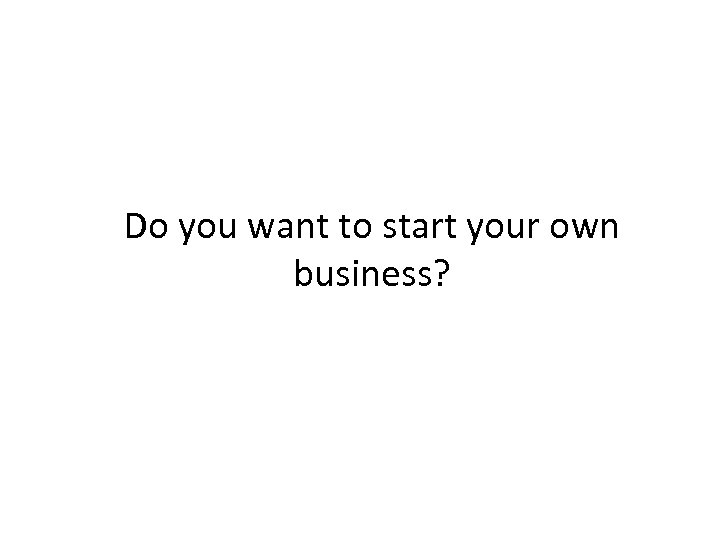 Do you want to start your own business?