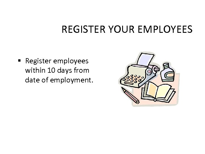 REGISTER YOUR EMPLOYEES § Register employees within 10 days from date of employment.