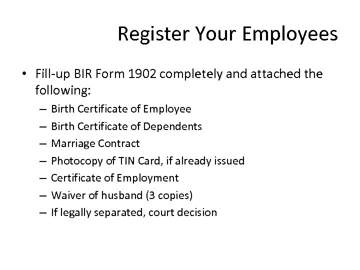 Register Your Employees • Fill-up BIR Form 1902 completely and attached the following: –