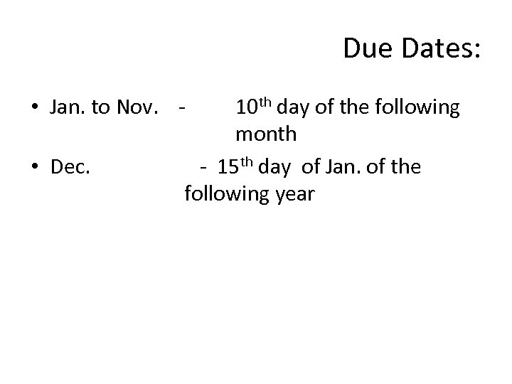 Due Dates: • Jan. to Nov. • Dec. 10 th day of the following