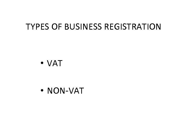 TYPES OF BUSINESS REGISTRATION • VAT • NON-VAT
