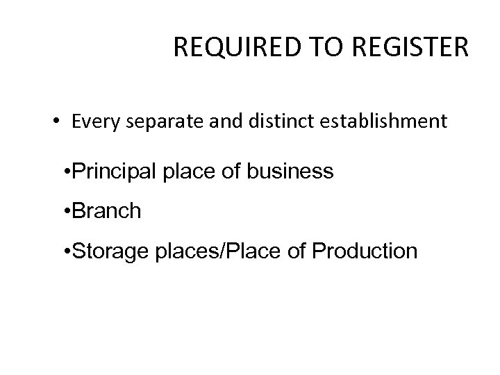 REQUIRED TO REGISTER • Every separate and distinct establishment • Principal place of business