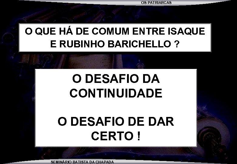 OS PATRIARCAS O QUE HÁ DE COMUM ENTRE ISAQUE E RUBINHO BARICHELLO ? O