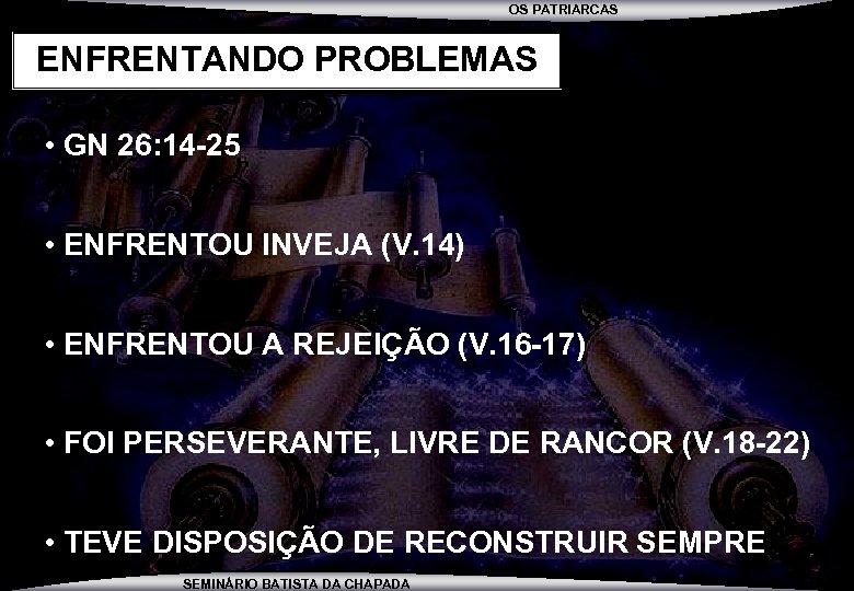 OS PATRIARCAS ENFRENTANDO PROBLEMAS • GN 26: 14 -25 • ENFRENTOU INVEJA (V. 14)