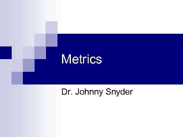 Metrics Dr. Johnny Snyder