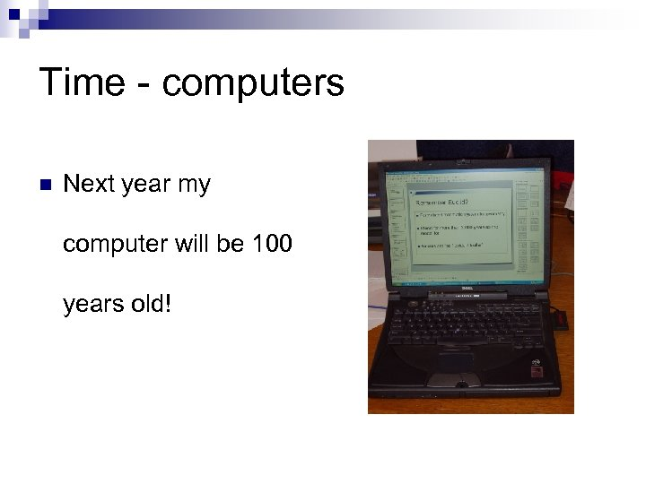 Time - computers n Next year my computer will be 100 years old!