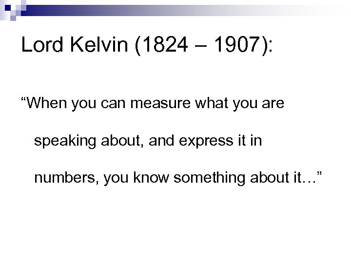 "Lord Kelvin (1824 – 1907): ""When you can measure what you are speaking about,"
