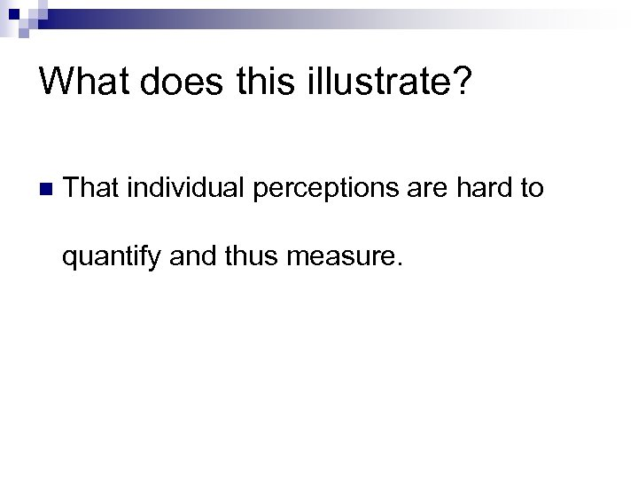 What does this illustrate? n That individual perceptions are hard to quantify and thus