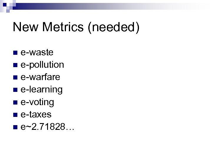 New Metrics (needed) e-waste n e-pollution n e-warfare n e-learning n e-voting n e-taxes