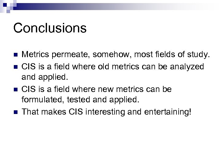 Conclusions n n Metrics permeate, somehow, most fields of study. CIS is a field
