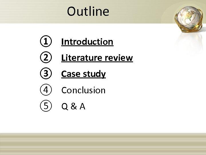 Outline ① Introduction ② Literature review ③ Case study ④ Conclusion ⑤ Q &