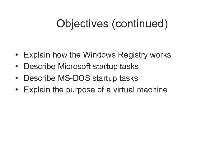 Objectives (continued) • • Explain how the Windows Registry works Describe Microsoft startup tasks