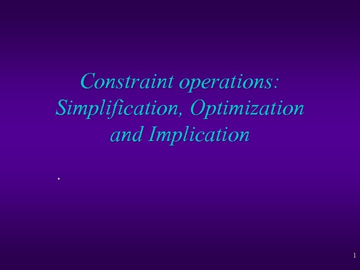Constraint operations: Simplification, Optimization and Implication. 1