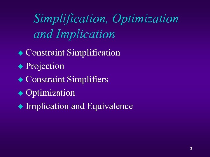 Simplification, Optimization and Implication Constraint Simplification u Projection u Constraint Simplifiers u Optimization u