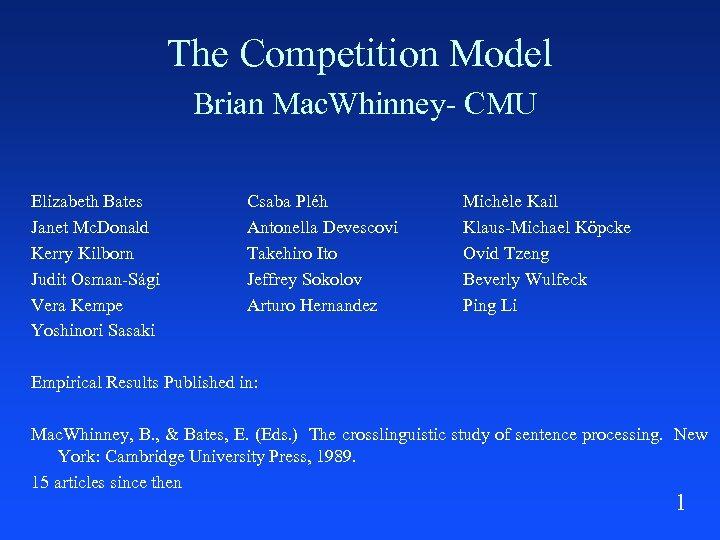 The Competition Model Brian Mac. Whinney- CMU Elizabeth Bates Janet Mc. Donald Kerry Kilborn