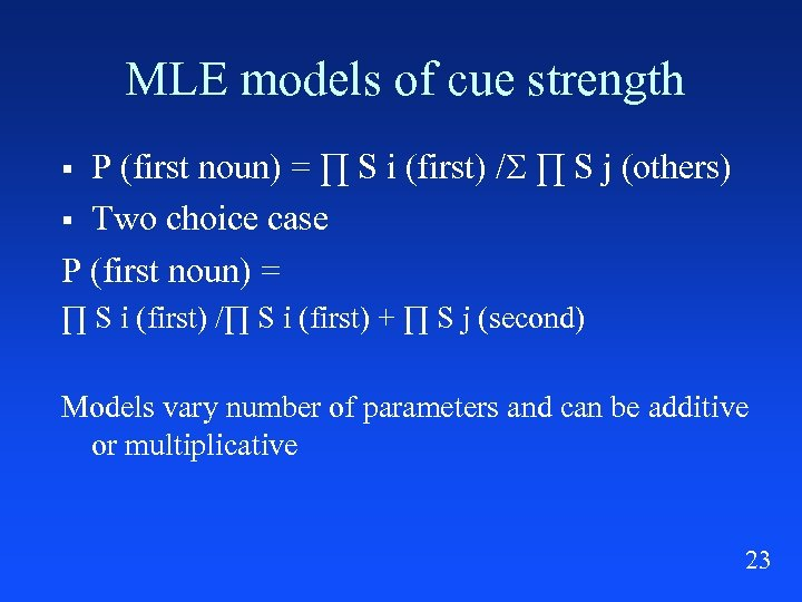 MLE models of cue strength P (first noun) = ∏ S i (first) /