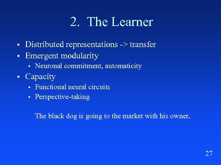 2. The Learner § § Distributed representations -> transfer Emergent modularity § § Neuronal