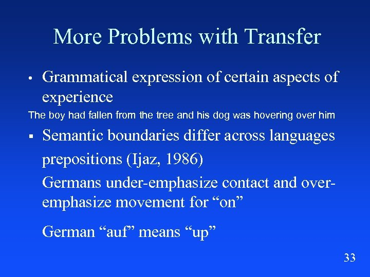 More Problems with Transfer • Grammatical expression of certain aspects of experience The boy