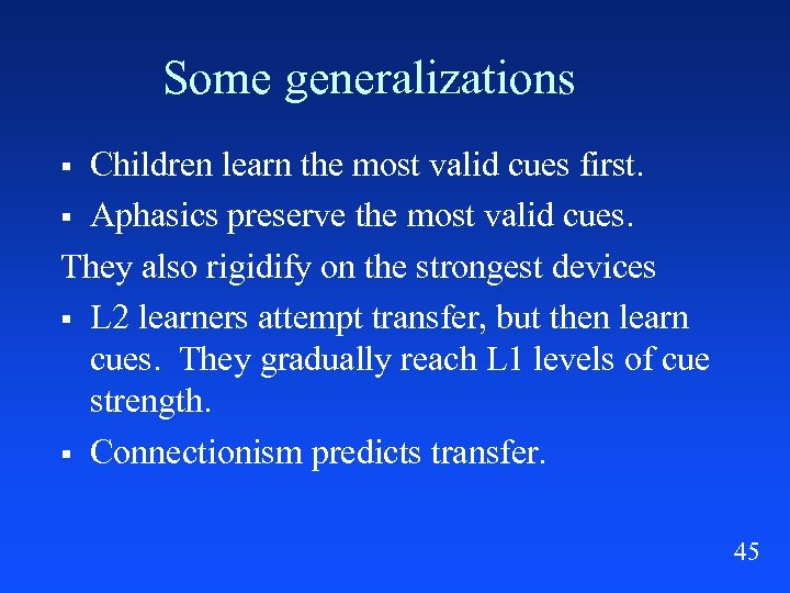 Some generalizations Children learn the most valid cues first. § Aphasics preserve the most