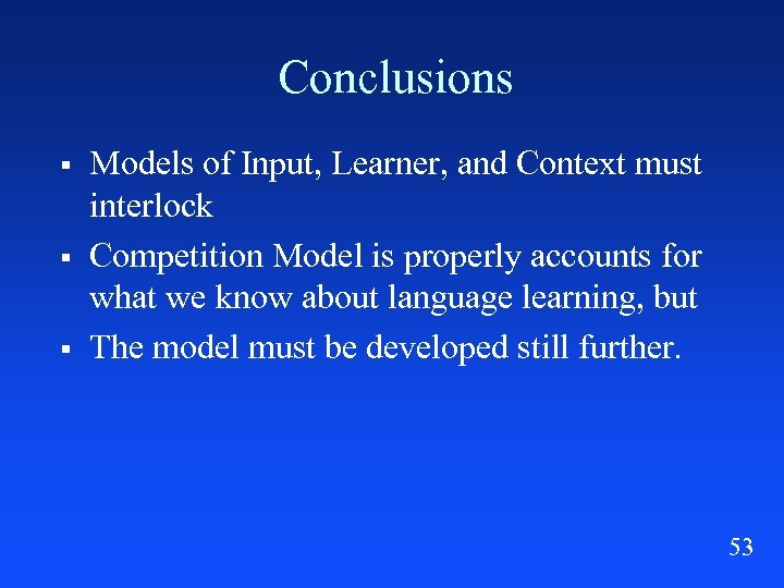 Conclusions § § § Models of Input, Learner, and Context must interlock Competition Model