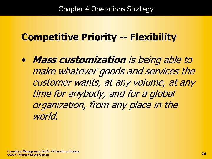 Chapter 4 Operations Strategy Competitive Priority -- Flexibility • Mass customization is being able