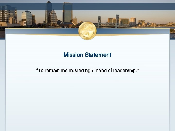"""Mission Statement """"To remain the trusted right hand of leadership. """""""