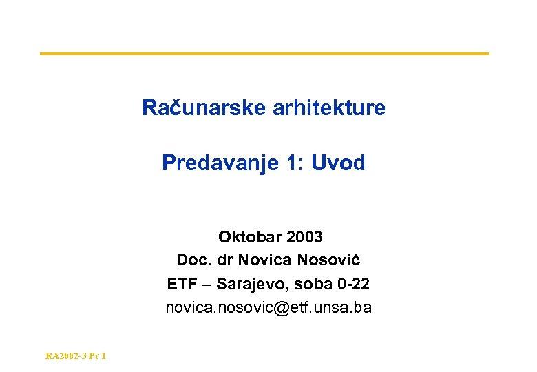 Računarske arhitekture Predavanje 1: Uvod Oktobar 2003 Doc. dr Novica Nosović ETF – Sarajevo,