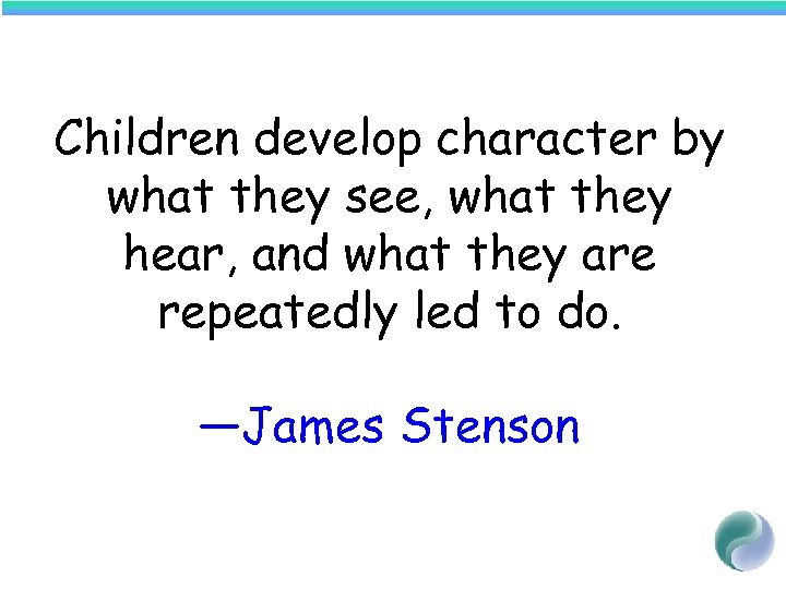 Children develop character by what they see, what they hear, and what they are
