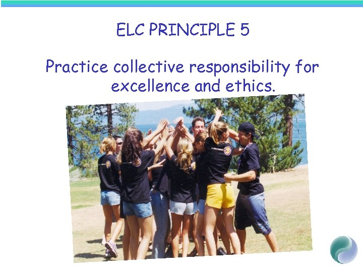ELC PRINCIPLE 5 Practice collective responsibility for excellence and ethics.