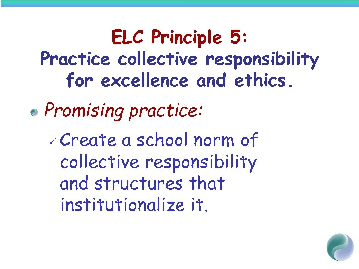 ELC Principle 5: Practice collective responsibility for excellence and ethics. Promising practice: ü Create