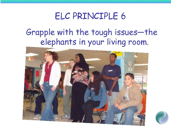ELC PRINCIPLE 6 Grapple with the tough issues—the elephants in your living room.